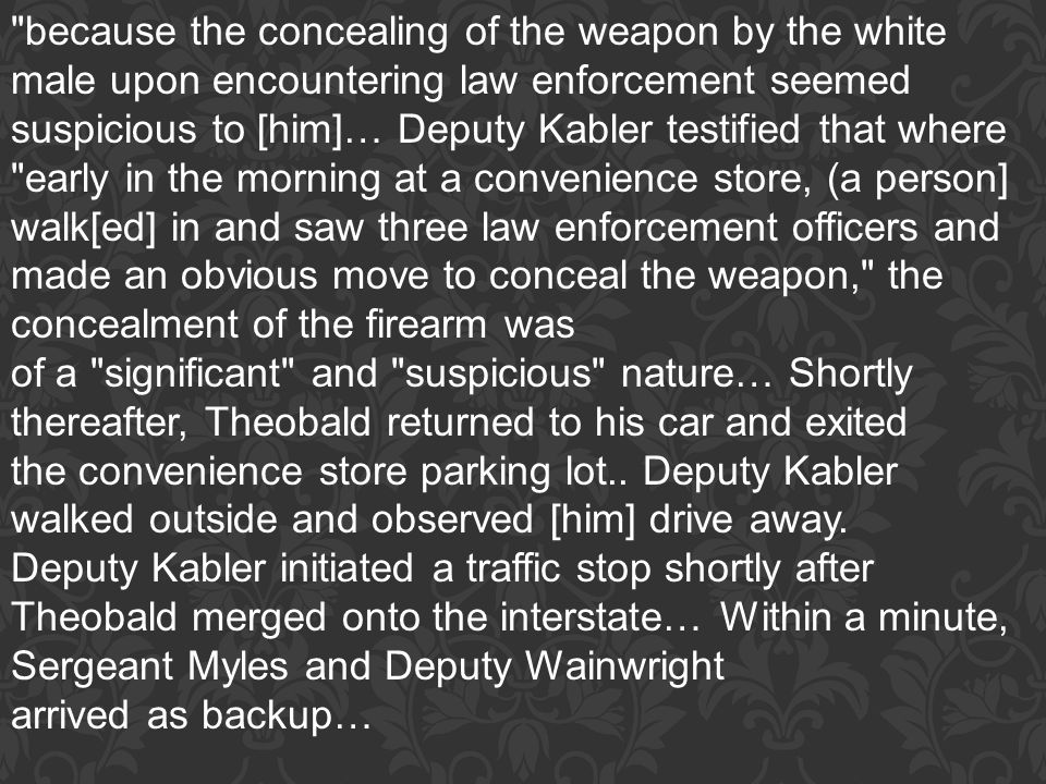 because the concealing of the weapon by the white male upon encountering law enforcement seemed suspicious to [him]… Deputy Kabler testified that where early in the morning at a convenience store, (a person] walk[ed] in and saw three law enforcement officers and made an obvious move to conceal the weapon, the concealment of the firearm was